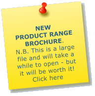 NEW PRODUCT RANGE BROCHURE.     N.B. This is a large file and will take a while to open - but it will be worth it! Click here